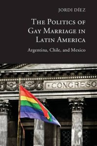 The Politics of Gay Marriage in Latin America: Argentina, Chile, and Mexico